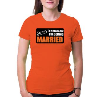 Rozlučka se svobodou Dámské triko Sorry, tomorrow I'm getting married